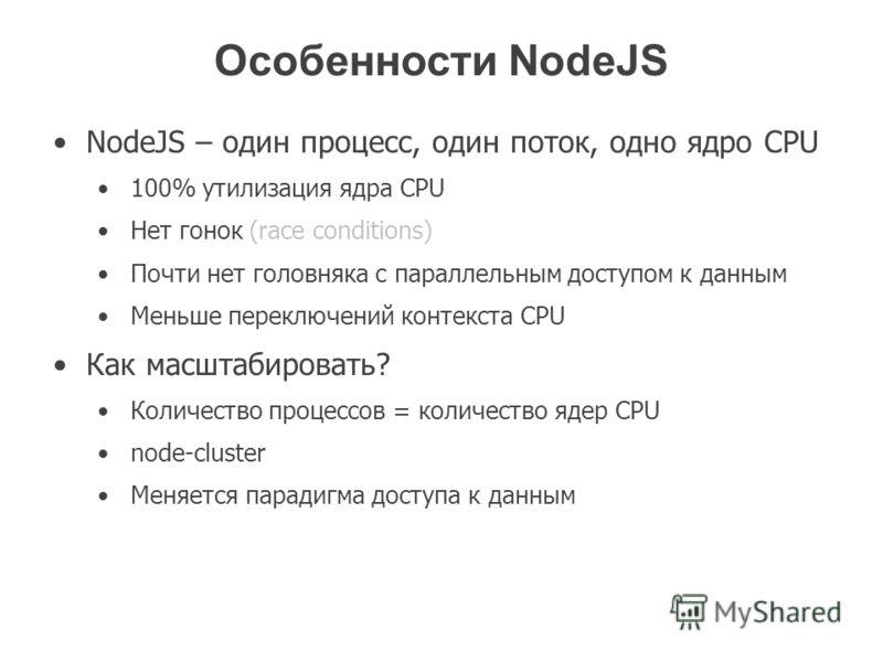 Особенности NodeJS NodeJS – один процесс, один поток, одно ядро CPU 100% утилизация ядра CPU Нет гонок (race conditions) Почти нет головняка с параллельным доступом к данным Меньше переключений контекста CPU Как масштабировать? Количество процессов =