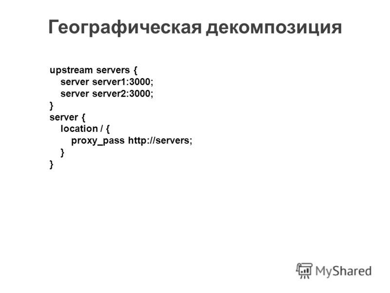Географическая декомпозиция upstream servers { server server1:3000; server server2:3000; } server { location / { proxy_pass http://servers; }