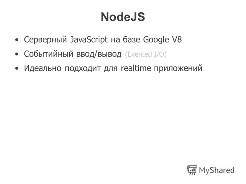 NodeJS Серверный JavaScript на базе Google V8 Событийный ввод/вывод (Evented I/O) Идеально подходит для realtime приложений