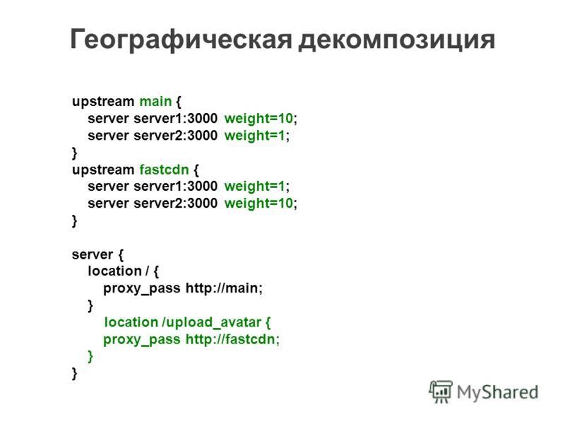 Географическая декомпозиция upstream main { server server1:3000 weight=10; server server2:3000 weight=1; } upstream fastcdn { server server1:3000 weight=1; server server2:3000 weight=10; } server { location / { proxy_pass http://main; } location /upl