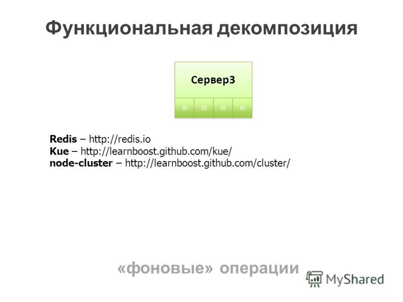 Функциональная декомпозиция Сервер3 JS Redis – http://redis.io Kue – http://learnboost.github.com/kue/ node-cluster – http://learnboost.github.com/cluster/ «фоновые» операции