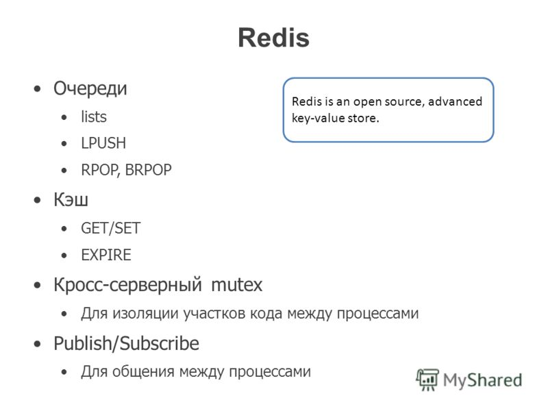 Redis Очереди lists LPUSH RPOP, BRPOP Кэш GET/SET EXPIRE Кросс-серверный mutex Для изоляции участков кода между процессами Publish/Subscribe Для общения между процессами Redis is an open source, advanced key-value store.