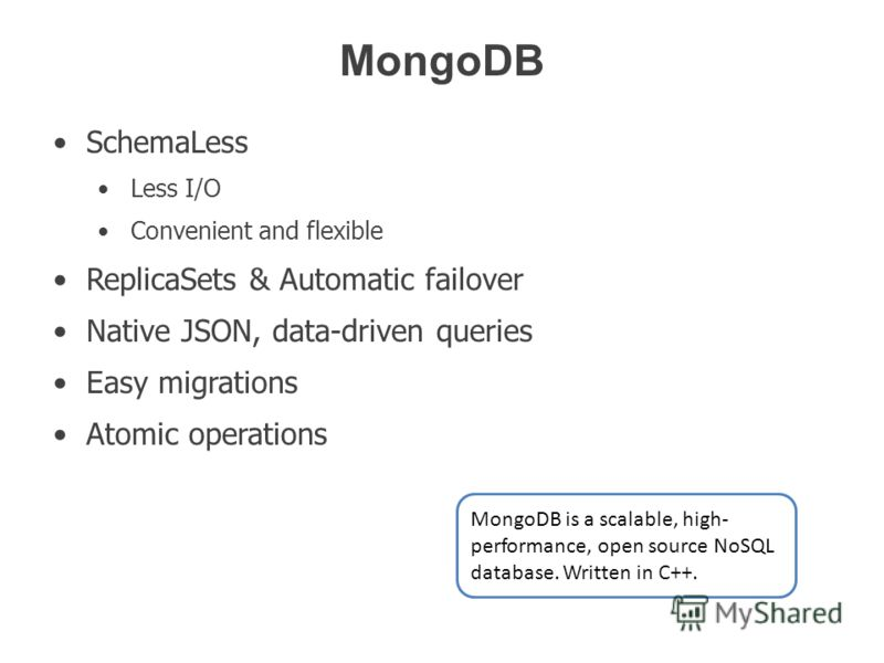 MongoDB SchemaLess Less I/O Convenient and flexible ReplicaSets & Automatic failover Native JSON, data-driven queries Easy migrations Atomic operations MongoDB is a scalable, high- performance, open source NoSQL database. Written in C++.