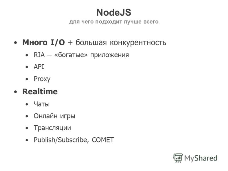 NodeJS для чего подходит лучше всего Много I/O + большая конкурентность RIA «богатые» приложения API Proxy Realtime Чаты Онлайн игры Трансляции Publish/Subscribe, COMET