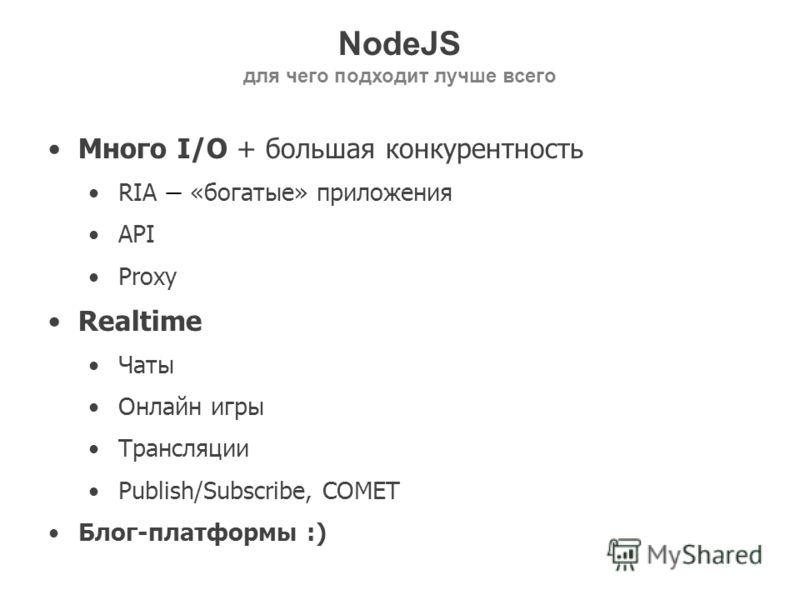 NodeJS для чего подходит лучше всего Много I/O + большая конкурентность RIA «богатые» приложения API Proxy Realtime Чаты Онлайн игры Трансляции Publish/Subscribe, COMET Блог-платформы :)