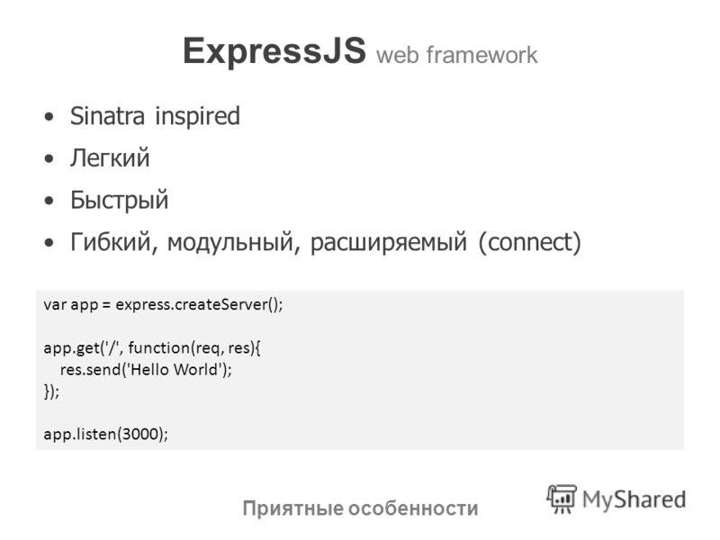 ExpressJS web framework Sinatra inspired Легкий Быстрый Гибкий, модульный, расширяемый (connect) Приятные особенности var app = express.createServer(); app.get('/', function(req, res){ res.send('Hello World'); }); app.listen(3000);