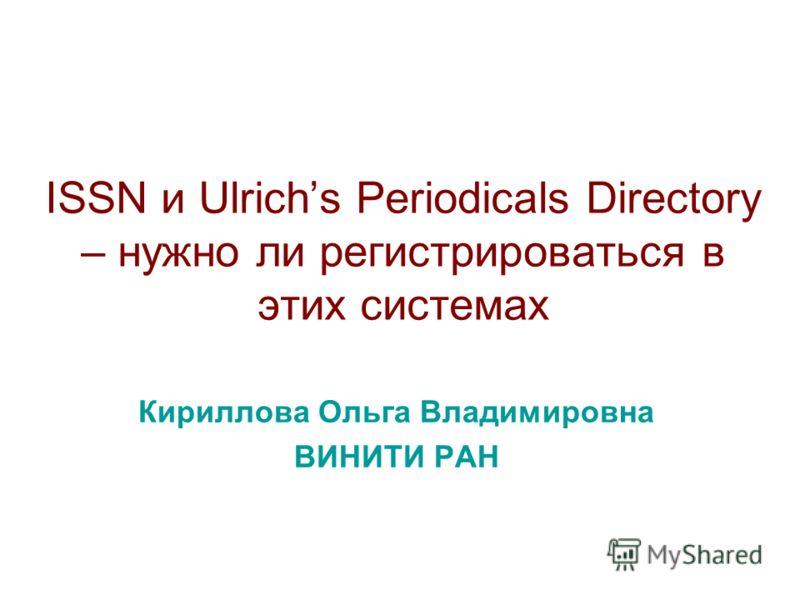 ISSN и Ulrichs Periodicals Directory – нужно ли регистрироваться в этих системах Кириллова Ольга Владимировна ВИНИТИ РАН
