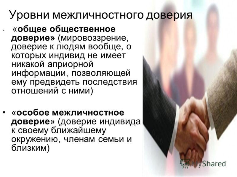 Уровни межличностного доверия «общее общественное доверие» (мировоззрение, доверие к людям вообще, о которых индивид не имеет никакой априорной информации, позволяющей ему предвидеть последствия отношений с ними) «особое межличностное доверие» (довер