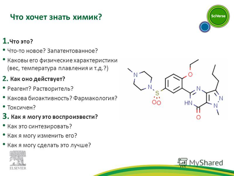 Что хочет знать химик? 1. Что это? Что-то новое? Запатентованное? Каковы его физические характеристики (вес, температура плавления и т.д.?) 2. Как оно действует? Реагент? Растворитель? Какова биоактивность? Фармакология? Токсичен? 3. Как я могу это в