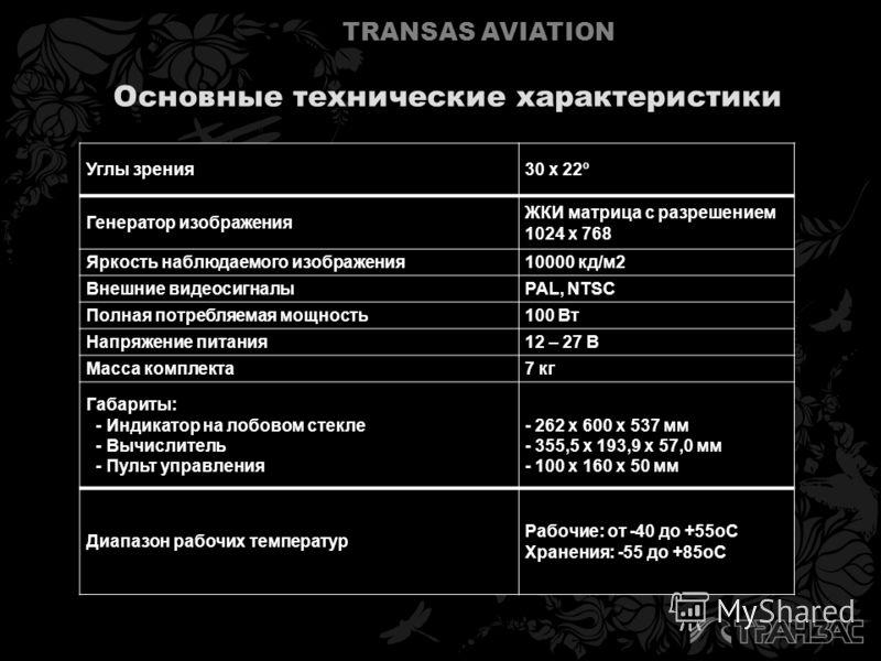 TRANSAS AVIATION Основные технические характеристики Углы зрения30 х 22º Генератор изображения ЖКИ матрица с разрешением 1024 х 768 Яркость наблюдаемого изображения10000 кд/м2 Внешние видеосигналыPAL, NTSC Полная потребляемая мощность100 Вт Напряжени