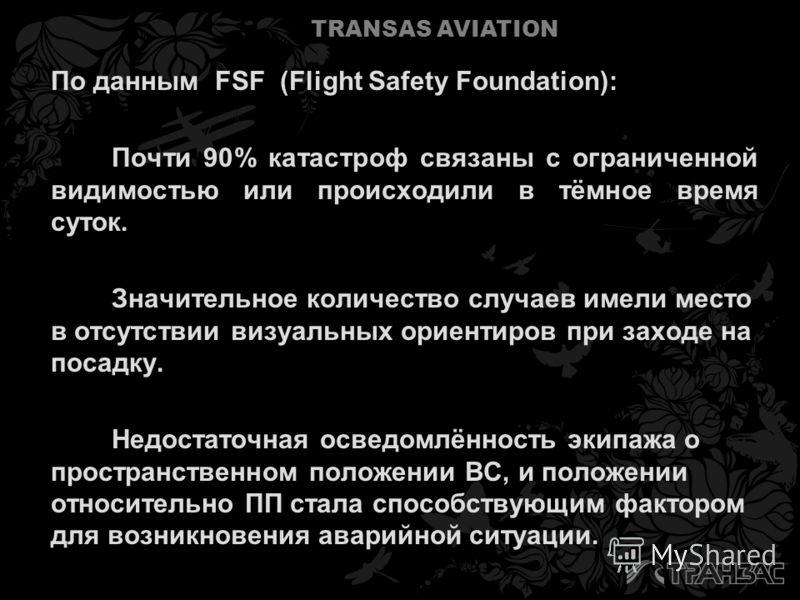 TRANSAS AVIATION По данным FSF (Flight Safety Foundation): Почти 90% катастроф связаны с ограниченной видимостью или происходили в тёмное время суток. Значительное количество случаев имели место в отсутствии визуальных ориентиров при заходе на посадк