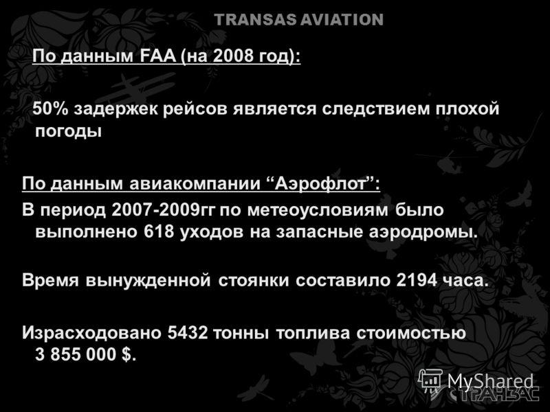 TRANSAS AVIATION По данным FAA (на 2008 год): 50% задержек рейсов является следствием плохой погоды По данным авиакомпании Аэрофлот: В период 2007-2009гг по метеоусловиям было выполнено 618 уходов на запасные аэродромы. Время вынужденной стоянки сост