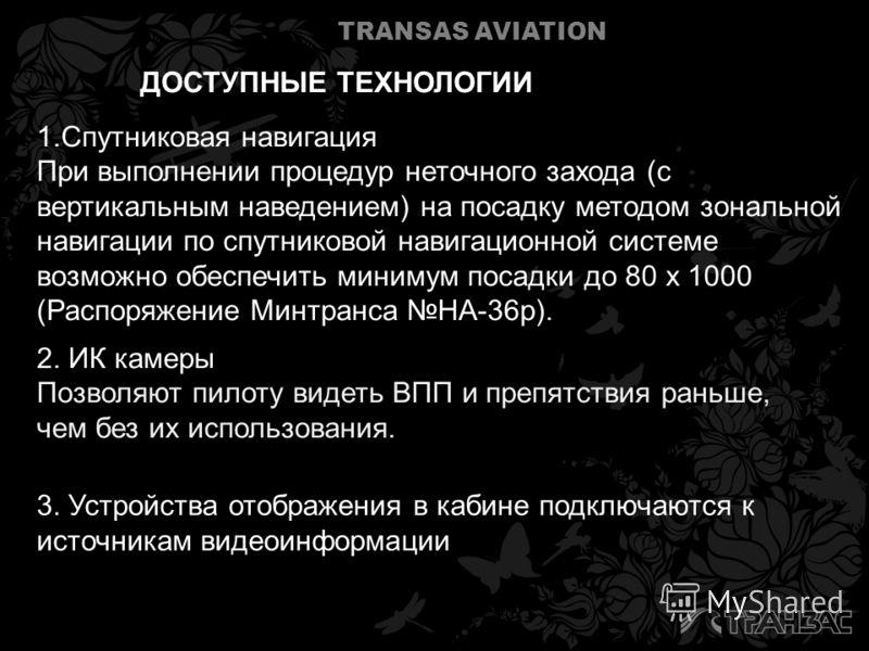 TRANSAS AVIATION 2. ИК камеры Позволяют пилоту видеть ВПП и препятствия раньше, чем без их использования. ДОСТУПНЫЕ ТЕХНОЛОГИИ 1.Спутниковая навигация При выполнении процедур неточного захода (с вертикальным наведением) на посадку методом зональной н
