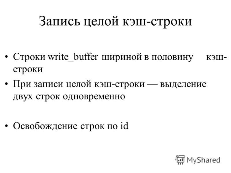 Запись целой кэш-строки Строки write_buffer шириной в половину кэш- строки При записи целой кэш-строки выделение двух строк одновременно Освобождение строк по id