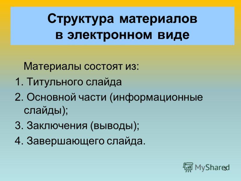 3 Структура материалов в электронном виде Материалы состоят из: 1. Титульного слайда 2. Основной части (информационные слайды); 3. Заключения (выводы); 4. Завершающего слайда.
