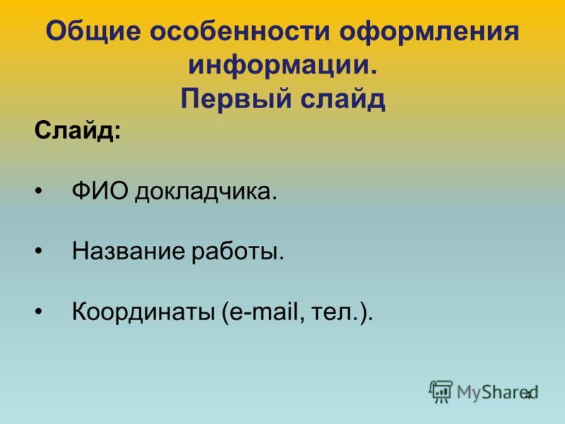 Общие особенности оформления информации. Первый слайд Слайд: ФИО докладчика. Название работы. Координаты (e-mail, тел.). 4
