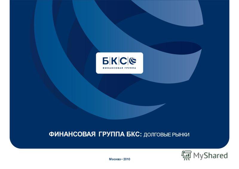ФИНАНСОВАЯ ГРУППА БКС: ДОЛГОВЫЕ РЫНКИ Москва 2010