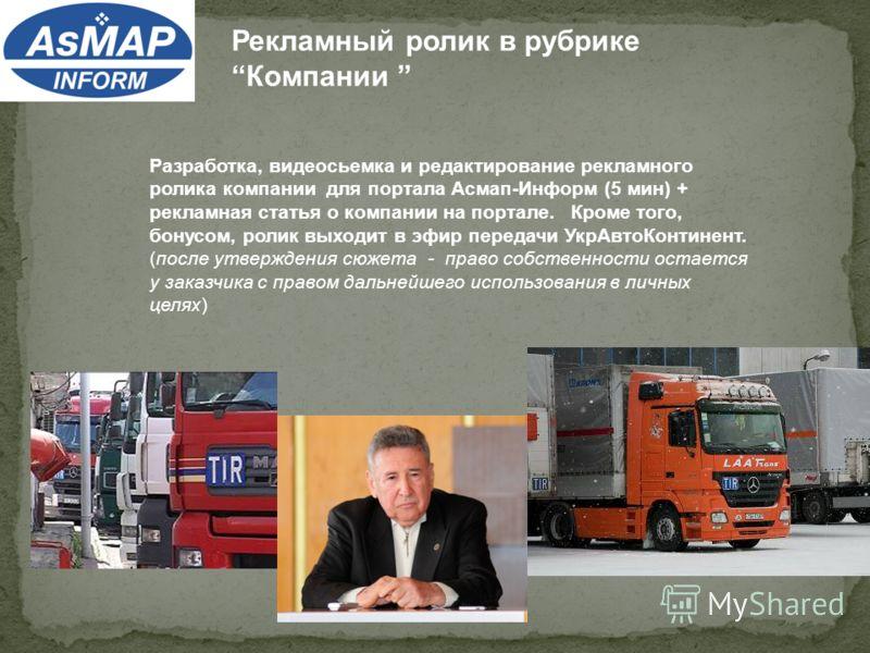 Рекламный ролик в рубрике Компании Разработка, видеосьемка и редактирование рекламного ролика компании для портала Асмап-Информ (5 мин) + рекламная статья о компании на портале. Кроме того, бонусом, ролик выходит в эфир передачи УкрАвтоКонтинент. (по