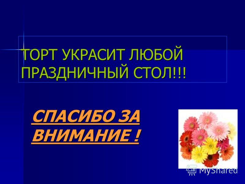 ТОРТ УКРАСИТ ЛЮБОЙ ПРАЗДНИЧНЫЙ СТОЛ!!! СПАСИБО ЗА ВНИМАНИЕ !