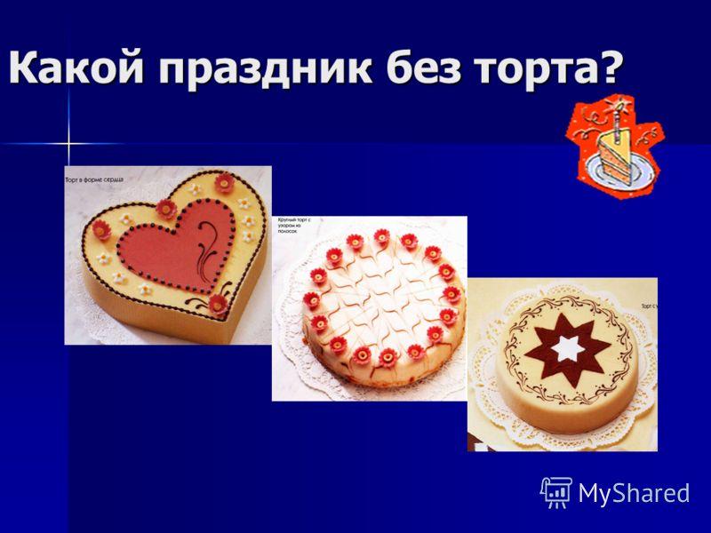 Какой праздник без торта?