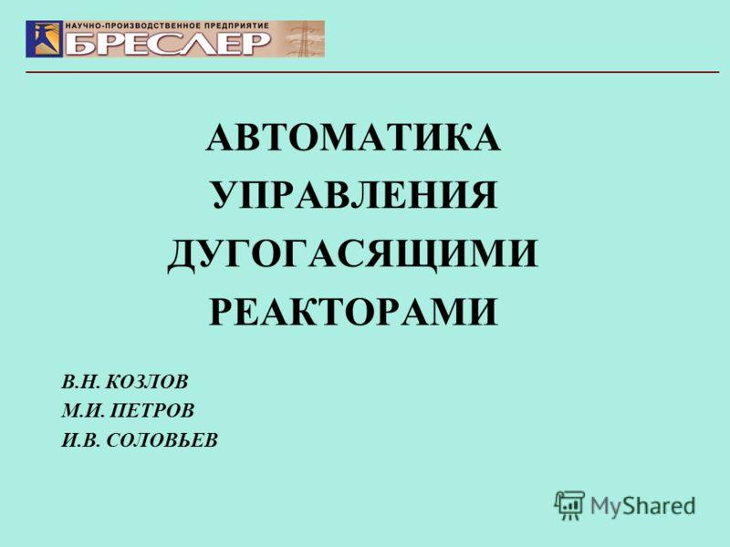 АВТОМАТИКА УПРАВЛЕНИЯ ДУГОГАСЯЩИМИ РЕАКТОРАМИ В.Н. КОЗЛОВ М.И. ПЕТРОВ И.В. СОЛОВЬЕВ