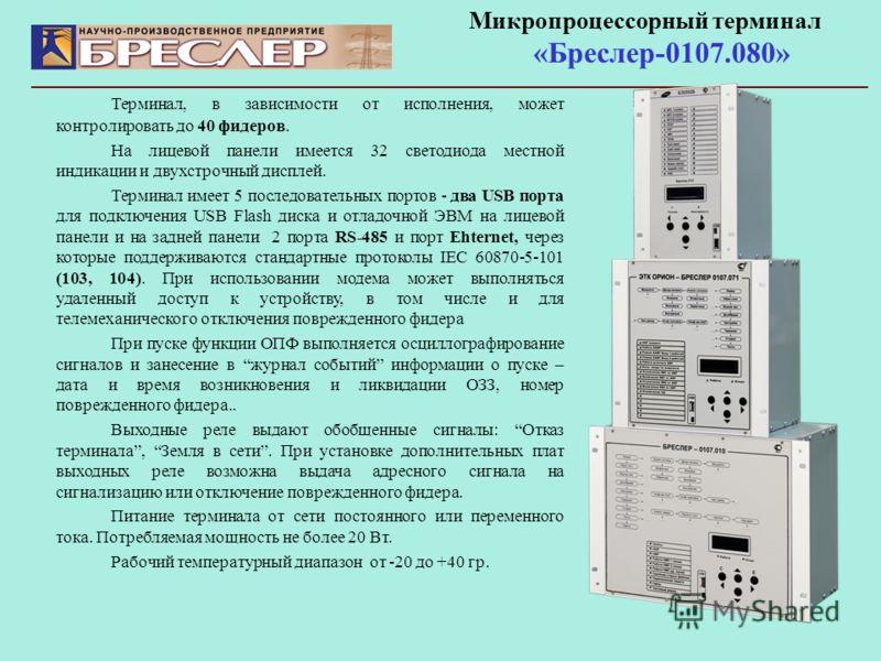 Микропроцессорный терминал «Бреслер-0107.080» Терминал, в зависимости от исполнения, может контролировать до 40 фидеров. На лицевой панели имеется 32 светодиода местной индикации и двухстрочный дисплей. Терминал имеет 5 последовательных портов - два