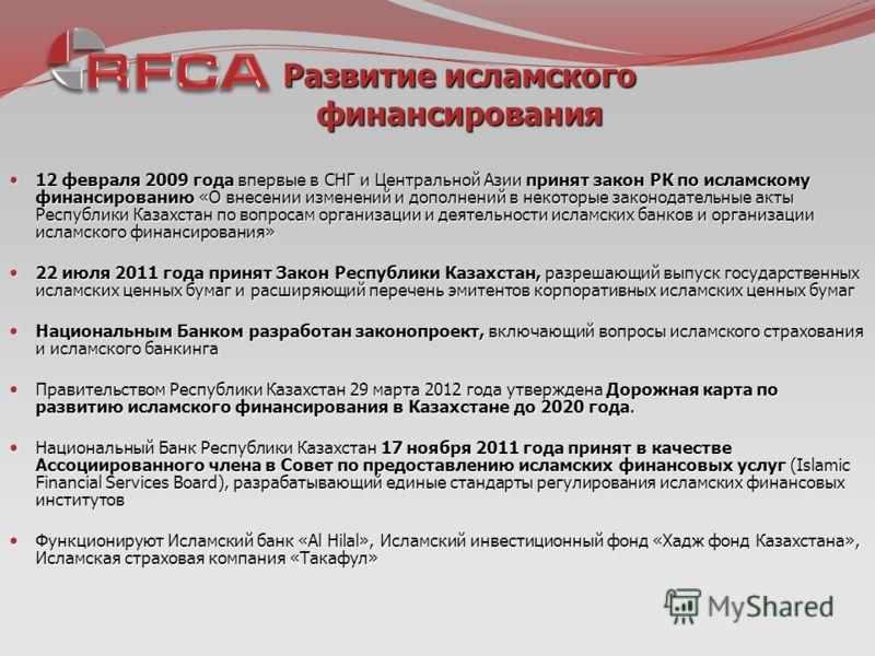 Развитие исламского финансирования 12 февраля 2009 года впервые в СНГ и Центральной Азии принят закон РК по исламскому финансированию «О внесении изменений и дополнений в некоторые законодательные акты Республики Казахстан по вопросам организации и д