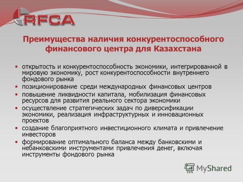 Преимущества наличия конкурентоспособного финансового центра для Казахстана открытость и конкурентоспособность экономики, интегрированной в мировую экономику, рост конкурентоспособности внутреннего фондового рынка позиционирование среди международных