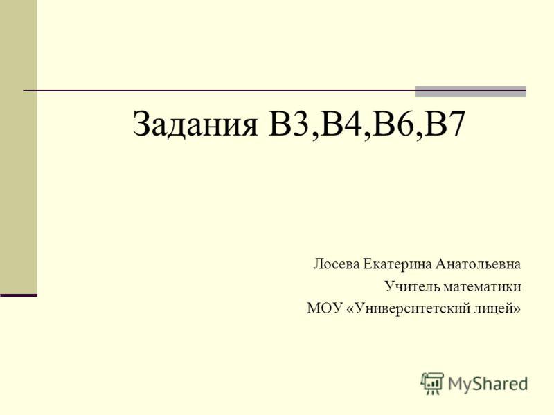 Задания В3,В4,В6,В7 Лосева Екатерина Анатольевна Учитель математики МОУ «Университетский лицей»