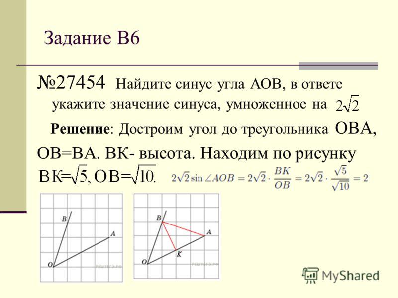 Задание В6 27454 Найдите синус угла АОВ, в ответе укажите значение синуса, умноженное на Решение: Достроим угол до треугольника ОВА, ОВ=ВА. ВК- высота. Находим по рисунку