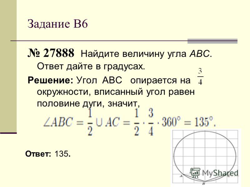 Задание В6 27888 Найдите величину угла ABC. Ответ дайте в градусах. Решение: Угол АВС опирается на окружности, вписанный угол равен половине дуги, значит, Ответ: 135.