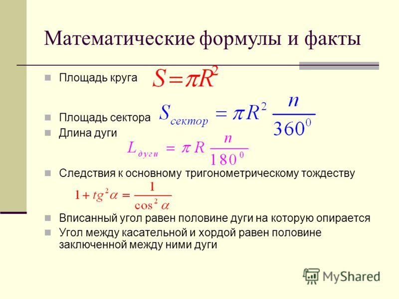Математические формулы и факты Площадь круга Площадь сектора Длина дуги Следствия к основному тригонометрическому тождеству Вписанный угол равен половине дуги на которую опирается Угол между касательной и хордой равен половине заключенной между ними