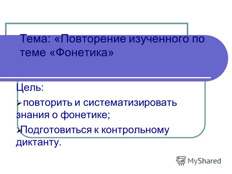 Тема: «Повторение изученного по теме «Фонетика» Цель: повторить и систематизировать знания о фонетике; Подготовиться к контрольному диктанту.