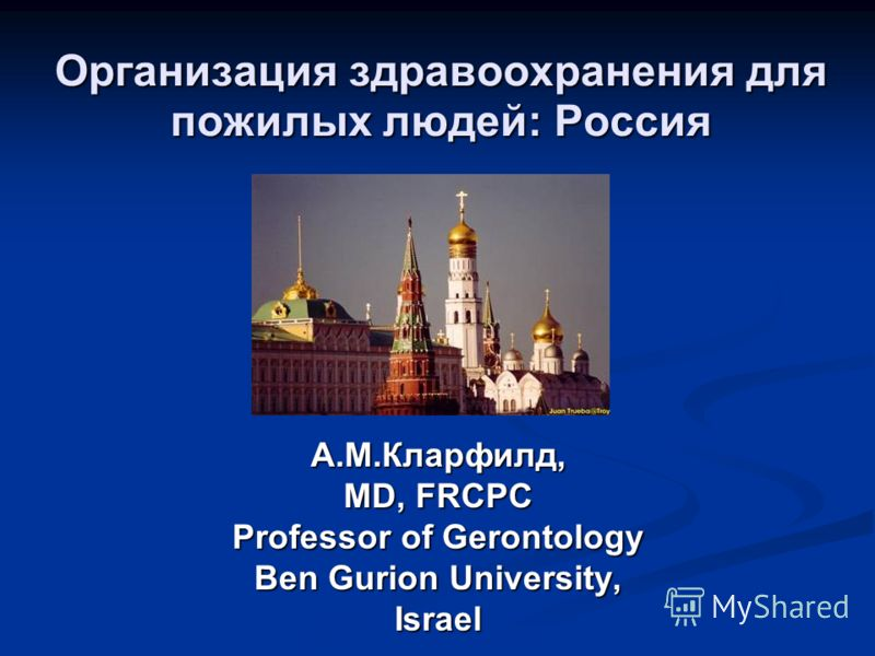 Организация здравоохранения для пожилых людей: Россия А.М.Кларфилд, MD, FRCPC Professor of Gerontology Ben Gurion University, Israel
