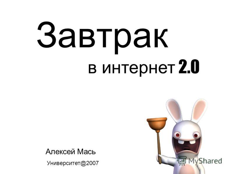 Завтрак Университет@2007 в интернет 2.0 Алексей Мась