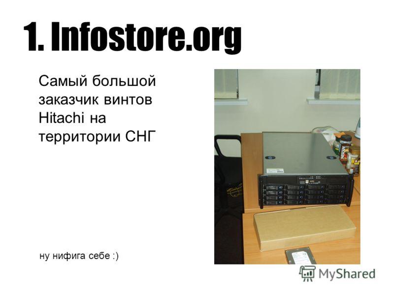 1. Infostore.org Самый большой заказчик винтов Hitachi на территории СНГ ну нифига себе :)