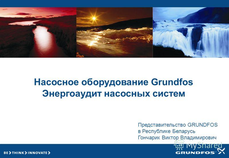 Насосное оборудование Grundfos Энергоаудит насосных систем Представительство GRUNDFOS в Республике Беларусь Гончарик Виктор Владимирович