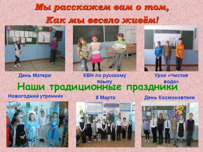 Мы расскажем вам о том, Как мы весело живём! Наши традиционные праздники День МатериКВН по русскому языку Урок «Чистая вода» Новогодний утренник 8 МартаДень Космонавтики