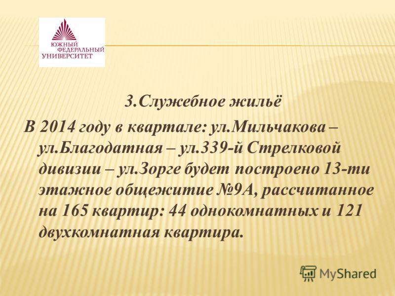 3.Служебное жильё В 2014 году в квартале: ул.Мильчакова – ул.Благодатная – ул.339-й Стрелковой дивизии – ул.Зорге будет построено 13-ти этажное общежитие 9А, рассчитанное на 165 квартир: 44 однокомнатных и 121 двухкомнатная квартира.
