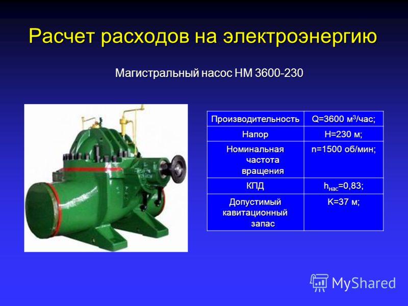 Расчет расходов на электроэнергию Магистральный насос НМ 3600-230 Производительность Q=3600 м 3 /час; Напор Н=230 м; Номинальная частота вращения n=1500 об/мин; КПД h нас =0,83; Допустимый кавитационный запас K=37 м;