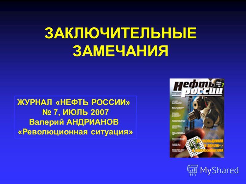 ЗАКЛЮЧИТЕЛЬНЫЕ ЗАМЕЧАНИЯ ЖУРНАЛ «НЕФТЬ РОССИИ» 7, ИЮЛЬ 2007 Валерий АНДРИАНОВ «Революционная ситуация»