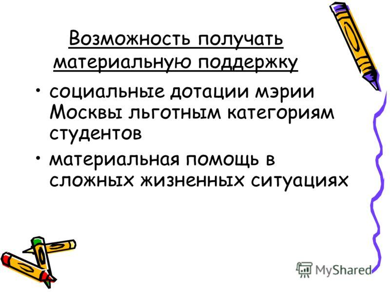 Возможность получать материальную поддержку социальные дотации мэрии Москвы льготным категориям студентов материальная помощь в сложных жизненных ситуациях