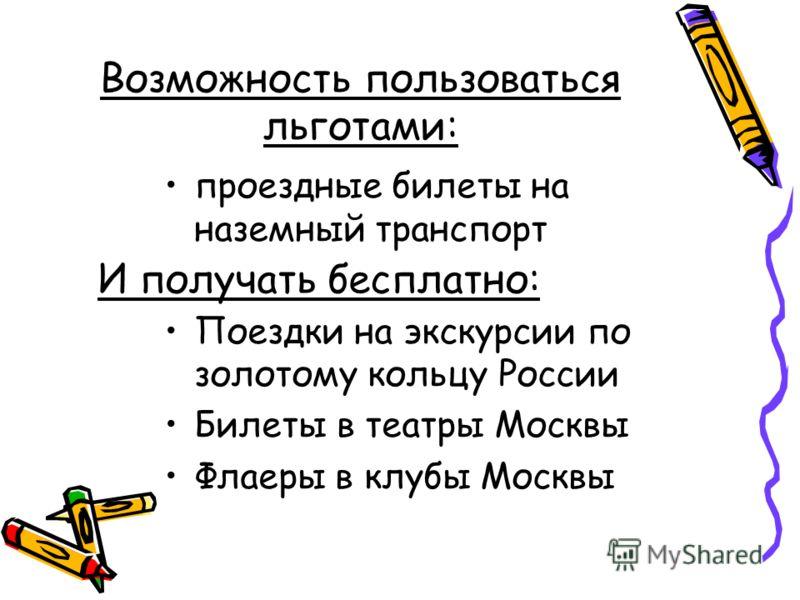 Возможность пользоваться льготами: проездные билеты на наземный транспорт Поездки на экскурсии по золотому кольцу России Билеты в театры Москвы Флаеры в клубы Москвы И получать бесплатно: