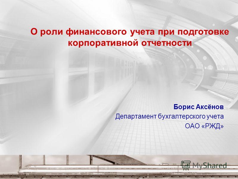 О роли финансового учета при подготовке корпоративной отчетности Борис Аксёнов Департамент бухгалтерского учета ОАО «РЖД»