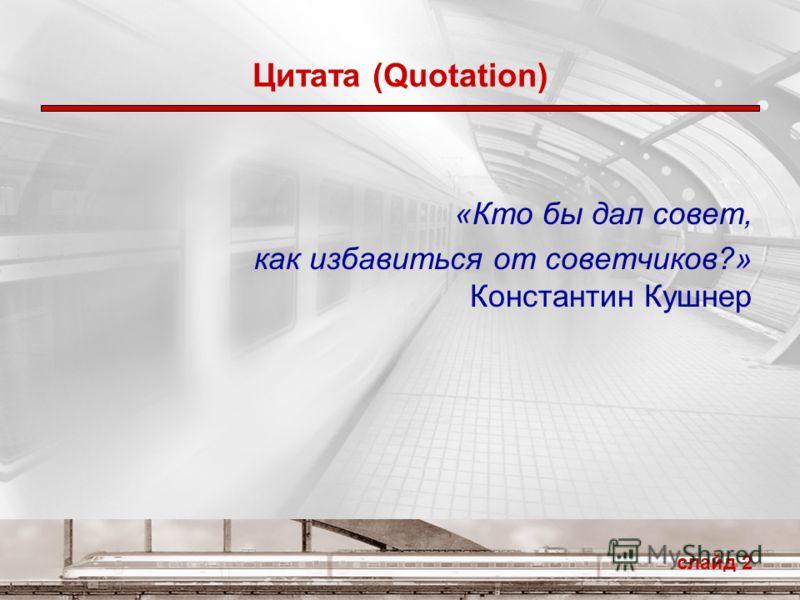 слайд 2 Цитата (Quotation) «Кто бы дал совет, как избавиться от советчиков?» Константин Кушнер