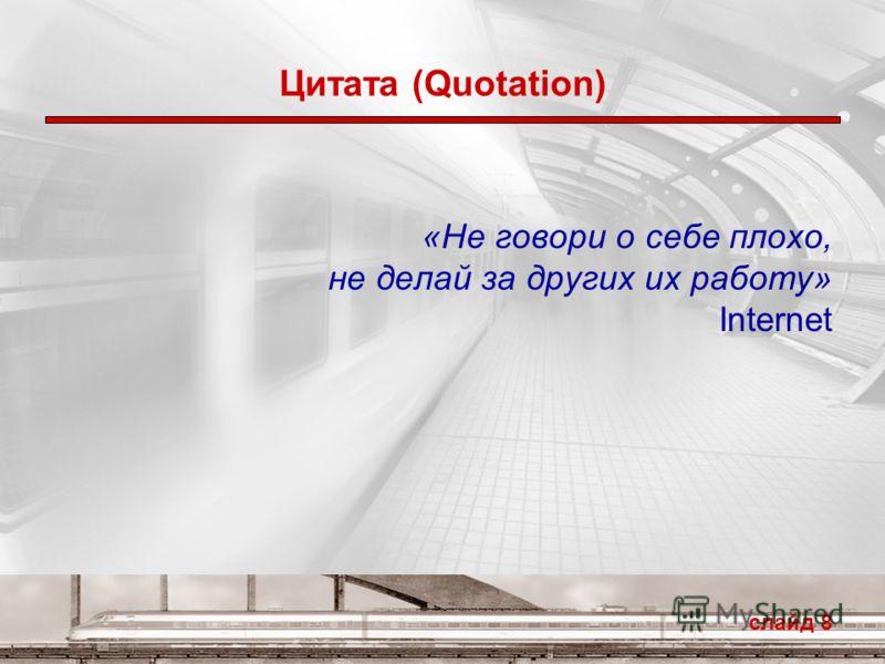 слайд 8 Цитата (Quotation) «Не говори о себе плохо, не делай за других их работу» Internet