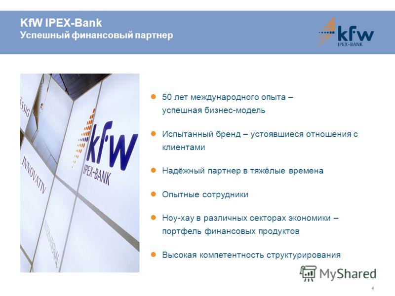 4 KfW IPEX-Bank Успешный финансовый партнер 50 лет международного опыта – успешная бизнес-модель Испытанный бренд – устоявшиеся отношения с клиентами Надёжный партнер в тяжёлые времена Опытные сотрудники Ноу-хау в различных секторах экономики – портф