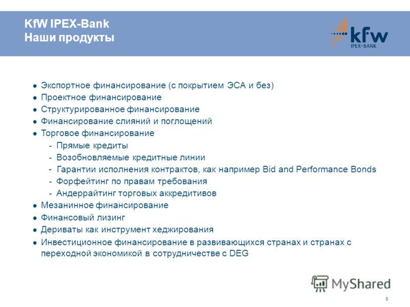 6 Экспортное финансирование (с покрытием ЭСА и без) Проектное финансирование Структурированное финансирование Финансирование слияний и поглощений Торговое финансирование - Прямые кредиты - Возобновляемые кредитные линии - Гарантии исполнения контракт