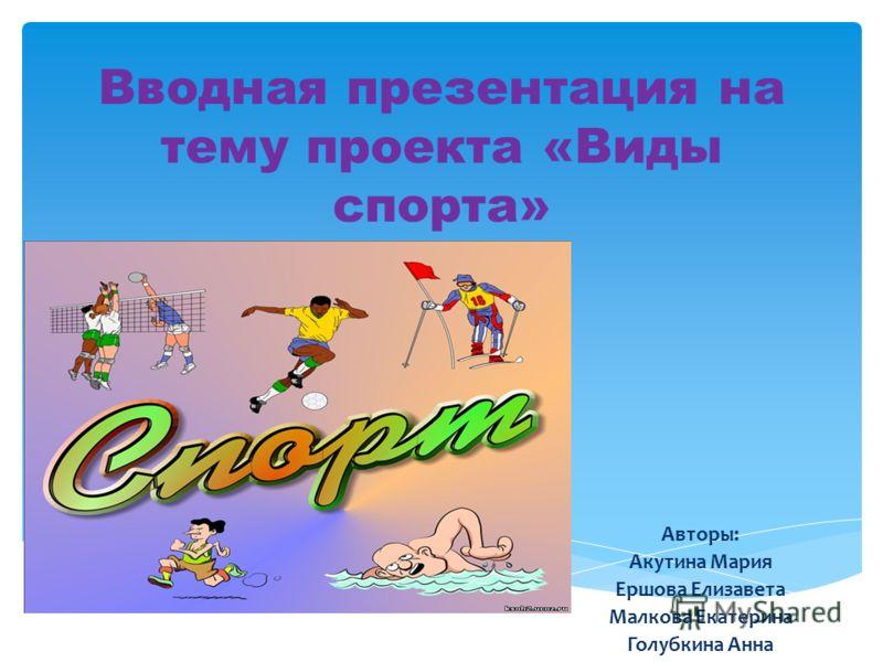 Вводная презентация на тему проекта «Виды спорта» Авторы: Акутина Мария Ершова Елизавета Малкова Екатерина Голубкина Анна