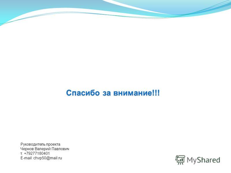 Спасибо за внимание!!! Руководитель проекта Чернов Валерий Павлович т. +79277180401 E-mail: chvp50@mail.ru